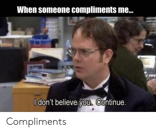 Dont Believe You: When someone Compliments me...  l don't believe you, Continue Compliments