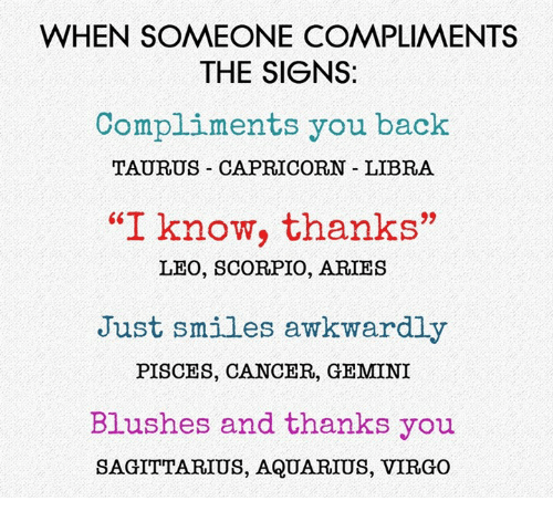 """Aquarius, Aries, and Cancer: WHEN SOMEONE COMPLIMENTS  THE SIGNS:  Compliments you back  TAURUS CAPRICORN LIBRA  """"I know, thanks""""  LEO, SCORPIO, ARIES  Just smiles awkwardly  PISCES, CANCER, GEMINI  Blushes and thanks you  SAGITTARIUS, AQUARIUS, VIRGO"""