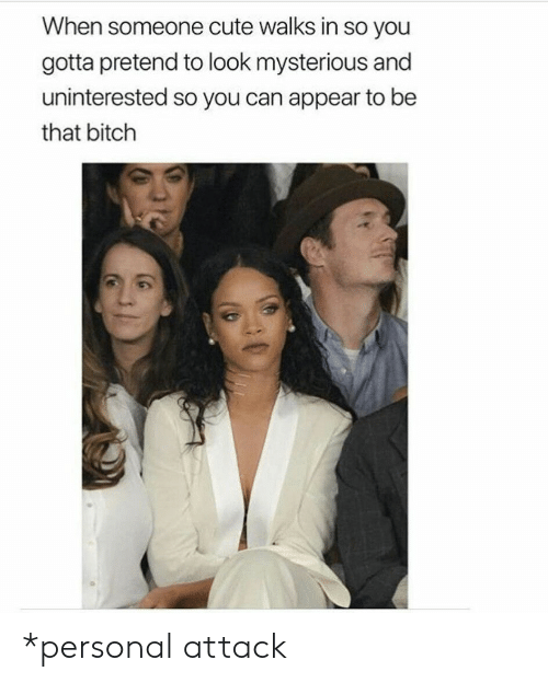 Bitch, Cute, and Personal: When someone cute walks in so you  gotta pretend to look mysterious and  uninterested so you can appear to be  that bitch *personal attack