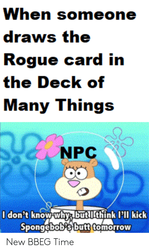 Deck Of Many Things: When someone  draws the  Rogue card in  the Deck of  Many Things  NPC  0 don't know whys but lthink I'l kick  Spongebobs but tomorrow  SE New BBEG Time