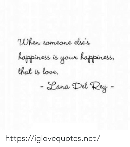 Happiness Is: When someone else's  happiness is your happiness,  that is love.  - Lana Del Rey - https://iglovequotes.net/