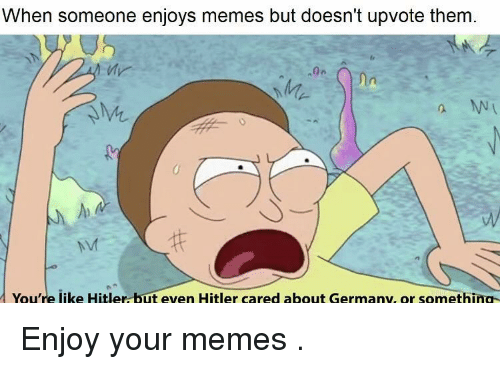 Memes, Germany, and Hitler: When someone enjoys memes but doesn't upvote them  Mr  2.  You're like Hitler but even Hitler cared about Germany, or something Enjoy your memes .