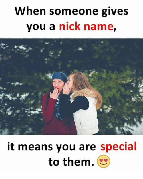 specials: When someone gives  you a nick name,  it means you are special  to them.