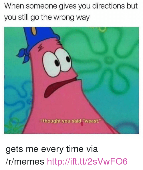 "Memes, Http, and Time: When someone gives you directions but  you still go the wrong way  I thought you said ""weast."" <p>gets me every time via /r/memes <a href=""http://ift.tt/2sVwFO6"">http://ift.tt/2sVwFO6</a></p>"