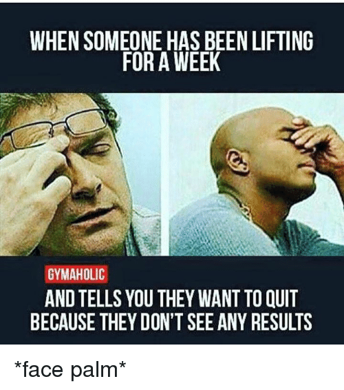face palm: WHEN SOMEONE HAS BEEN LIFTING  FOR A WEEK  GYMAHOLIC  ANDTELLS YOU THEY WANT TO QUIT  BECAUSE THEY DON'T SEE ANY RESULTS *face palm*
