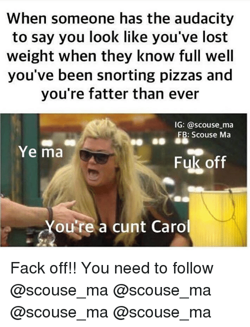 Caro: When someone has the audacity  to say you look like you've lost  weight when they know full well  you've been snorting pizzas and  you're fatter than ever  IG: @scouse ma  FB: Scouse Ma  Ye ma  Fuk off  Youre a cunt Caro Fack off!! You need to follow @scouse_ma @scouse_ma @scouse_ma @scouse_ma