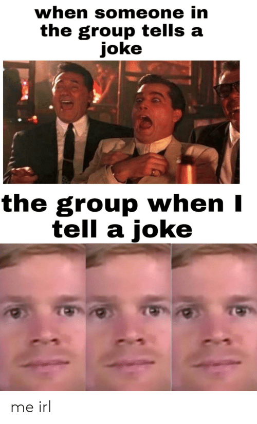 Irl, Me IRL, and Group: when someone in  the group tells a  joke  the group when I  tell a joke me irl