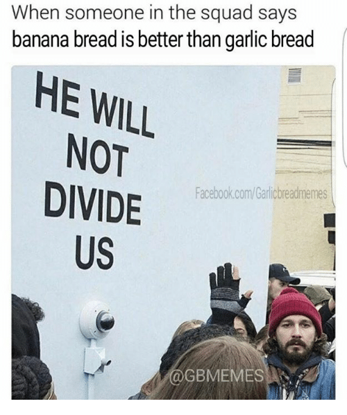 Banana Bread: When someone in the squad says  banana bread is better than garlic bread  HE WILL  NOT  DIVIDE  Facebook.com/Garicbreadmemes  US  GBMEMES