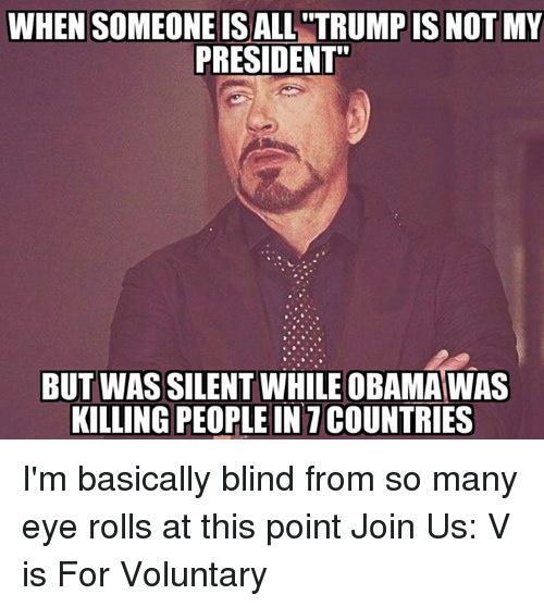 Eyes Rolling: WHEN SOMEONE IS ALL TRUMP IS NOT MY  PRESIDENT'  BUT WAS SILENT WHILE OBAMA WAS  KILLING PEOPLE IN 1 COUNTRIES I'm basically blind from so many eye rolls at this point   Join Us: V is For Voluntary