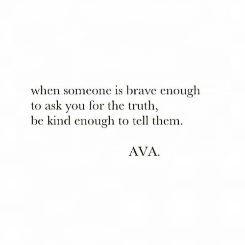 Brave, Truth, and Ask: when someone is brave enough  to ask you for the truth,  be kind enough to tell them.  AVA