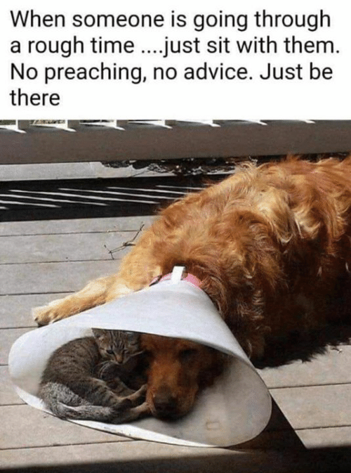 Preaching: When someone is going through  a rough time...just sit with them  No preaching, no advice. Just be  there