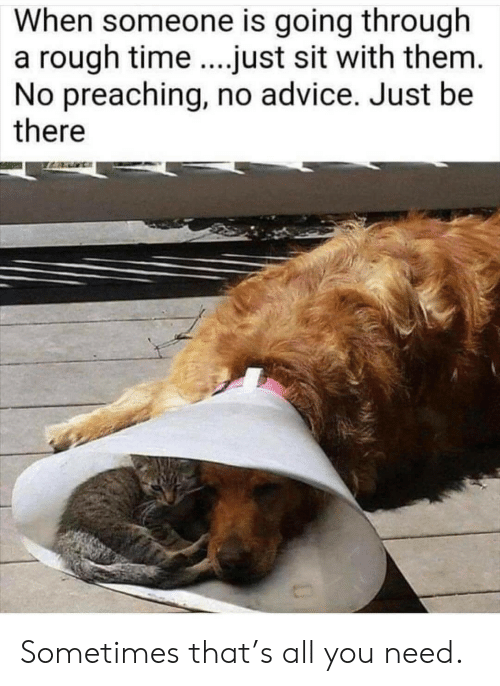Preaching: When someone is going through  a rough time.just sit with them.  No preaching, no advice. Just be  there Sometimes that's all you need.