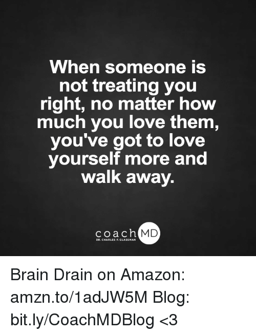 brain drain: When someone is  not treating you  right, no matter how  much you love them,  you've got to love  yourself more and  Walk away.  coach MD Brain Drain on Amazon: amzn.to/1adJW5M Blog: bit.ly/CoachMDBlog  <3