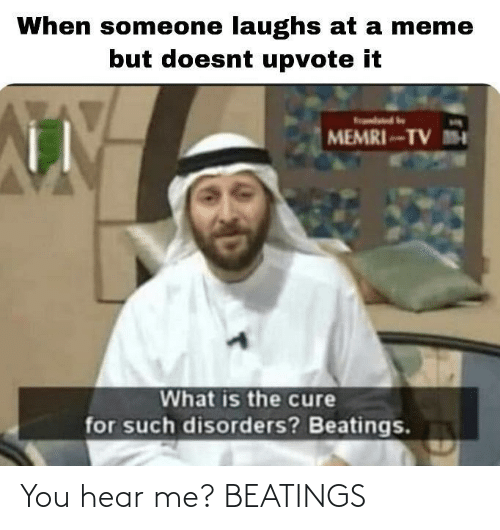 hear: When someone laughs at a meme  but doesnt upvote it  MEMRI-TV M  What is the cure  for such disorders? Beatings. You hear me? BEATINGS