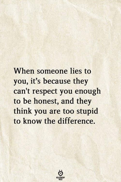 Respect, Think, and They: When someone lies to  you, it's because they  can't respect you enough  to be honest, and they  think you are too stupid  to know the difference.