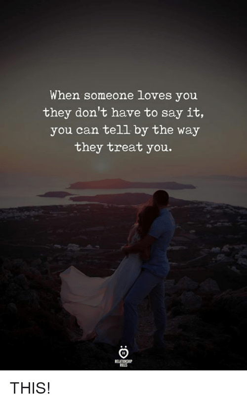 Say It, Can, and They: When someone loves you  they don't have to say it,  you can tell by the way  they treat you. THIS!