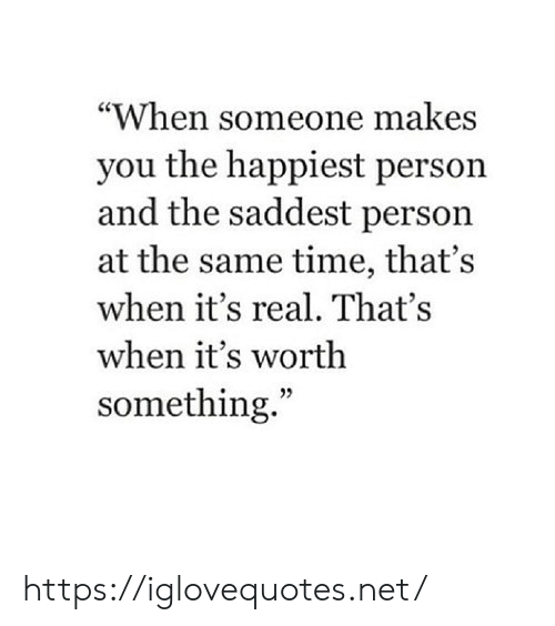 """its real: """"When someone makes  you the happiest person  and the saddest person  at the same time, that's  when it's real. That's  when it's worth  something."""" https://iglovequotes.net/"""