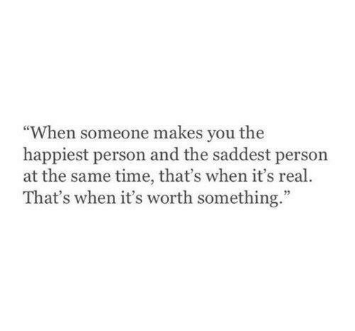 """its real: """"When someone makes you the  happiest person and the saddest person  at the same time, that's when it's real.  That's when it's worth something."""""""