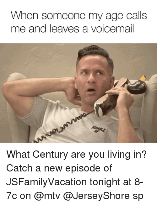 Mtv, Dank Memes, and Living: When someone my age calls  me and leaves a voicemail What Century are you living in? Catch a new episode of JSFamilyVacation tonight at 8-7c on @mtv @JerseyShore sp