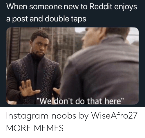 """Dank, Instagram, and Memes: When someone new to Reddit enjoys  a post and double taps  """"Weldon't do that here"""" Instagram noobs by WiseAfro27 MORE MEMES"""