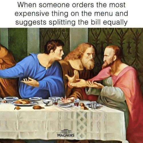 On The Menu: When someone orders the most  expensive thing on the menu and  suggests splitting the bill equally  MAGNERS