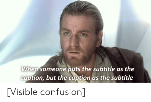 Subtitle: When someone puts the subtitle as the  caption, but the caption as the subtitle [Visible confusion]