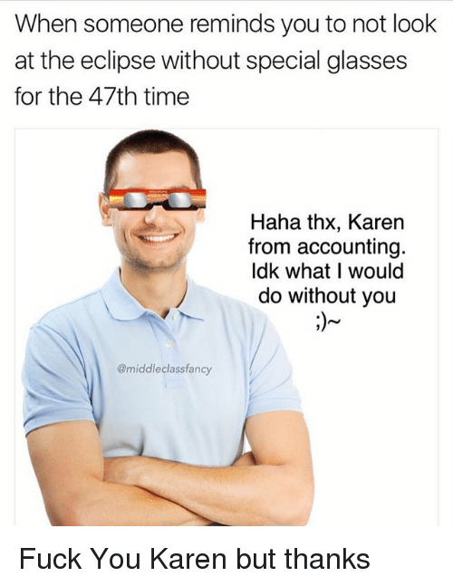 specialization: When someone reminds you to not look  at the eclipse without special glasses  for the 47th time  Haha thx, Karen  from accounting  ldk what I would  do without you  @middleclassfancy Fuck You Karen but thanks