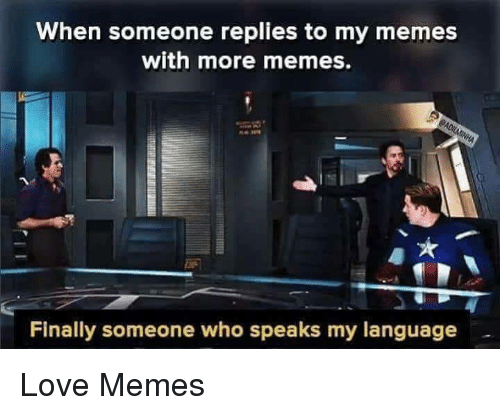 Love, Memes, and Who: When someone replies to my memes  with more memes.  Finally someone who speaks my language Love Memes
