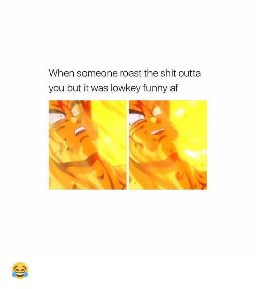Funny Af: When someone roast the shit outta  you but it was lowkey funny af 😂