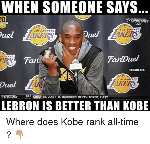 Memes, Kobe, and Lebron: WHEN SOMEONE SAYS  0  REET  LIVE  LOSTNGELES  zoS NGELES  uel  Duel  AKERS  NGELES  Fan  FanDuel  art  @NBAMEMES  LOS LNGELES  0  Duel  PET NBAEB, 2 AST K.HUMPHRIES: 18 PTS, 12 REB. 2 AST  LEBRON IS BETTER THAN KOBE Where does Kobe rank all-time ? 👇🏽