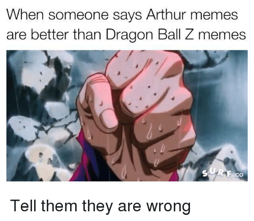 dragon ball z memes: When someone says Arthur memes  are better than Dragon Ball Z memes  ACO Tell them they are wrong