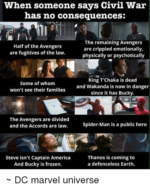 psychotically: when someone says Civil War  has no consequences:  The remaining Avengers  Half of the Avengers  are crippled emotionally,  are fugitives of the law.  physically or psychotically  King T Chaka is dead  Some of whom  and Wakanda is now in danger  won't see their families  since it has Bucky  The Avengers are divided  Spider-Man is a public hero  and the Accords are law.  Steve isn't Captain America  Thanos is coming to  a defenceless Earth.  And Bucky is frozen. ~ DC marvel universe