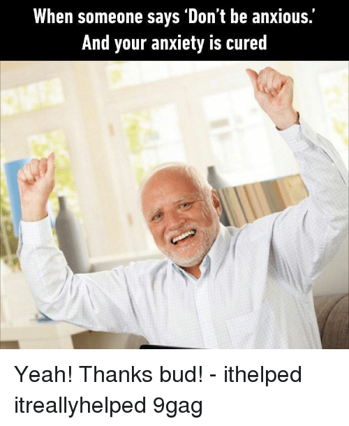 9gag, Memes, and Yeah: When someone says Don't be anxious.  And your anxiety is cured Yeah! Thanks bud! - ithelped itreallyhelped 9gag
