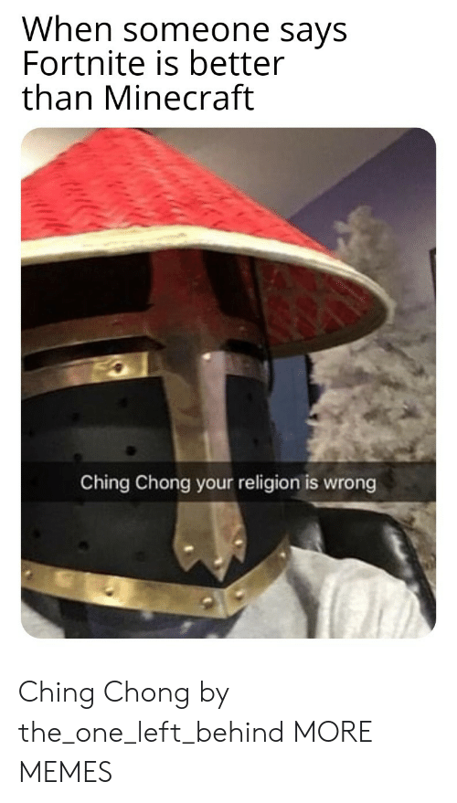 Your Religion: When someone says  Fortnite is better  than Minecraft  Ching Chong your religion is wrong Ching Chong by the_one_left_behind MORE MEMES