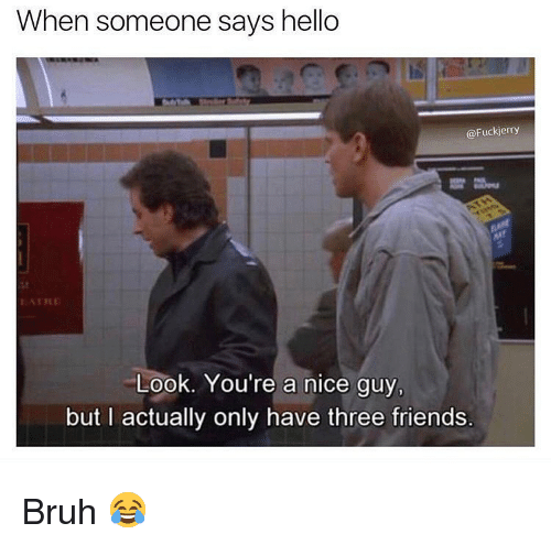Fuckjerry: When someone says hello  @Fuckjerry  ATRE  Look. You're a nice guy,  but I actually only have three friends. Bruh 😂