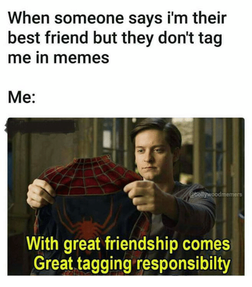 Tag Me In: When someone says i'm their  best friend but they don't tag  me in memes  Me:  @bollywoodmemers  With great friendship comes  Great tagging responsibilty