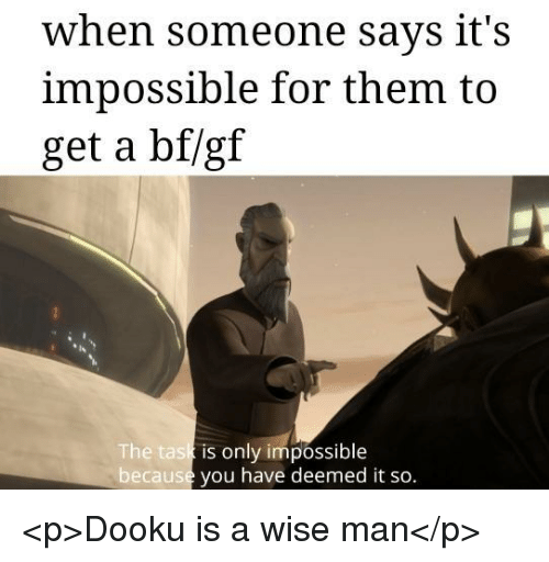 Becaus: when someone says it's  impossible for them to  get a bf/gf  he task  becaus  is only impossible  you have deemed it so. <p>Dooku is a wise man</p>