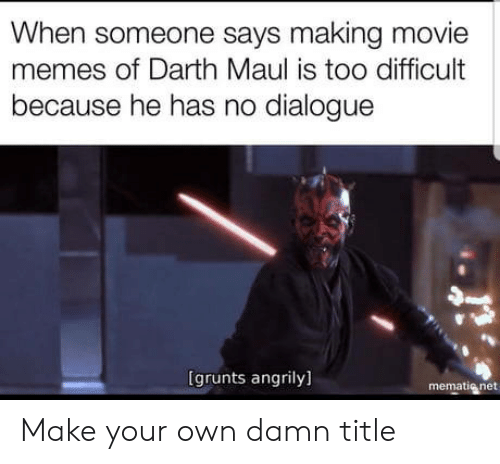 Grunts: When someone says making movie  memes of Darth Maul is too difficult  because he has no dialogue  は  (grunts angrily]  mematig net Make your own damn title