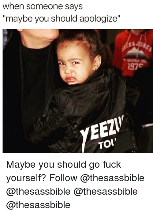 """toi: when someone says  """"maybe you should apologize""""  97  YED  TOI Maybe you should go fuck yourself? Follow @thesassbible @thesassbible @thesassbible @thesassbible"""