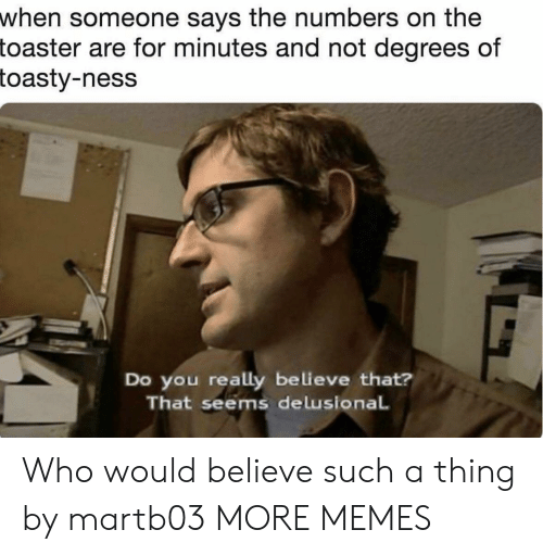 Toasty: when someone says the numbers on the  toaster  are for minutes and not degrees of  toasty-ness  Do you really believe that?  That seems delusional Who would believe such a thing by martb03 MORE MEMES