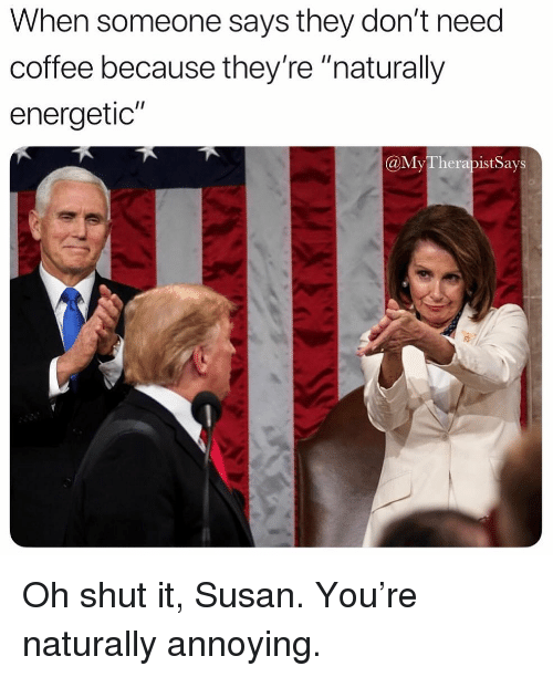 "Energetic: When someone says they don't need  coffee because they're ""naturally  energetic""  @MyTherapist Says Oh shut it, Susan. You're naturally annoying."