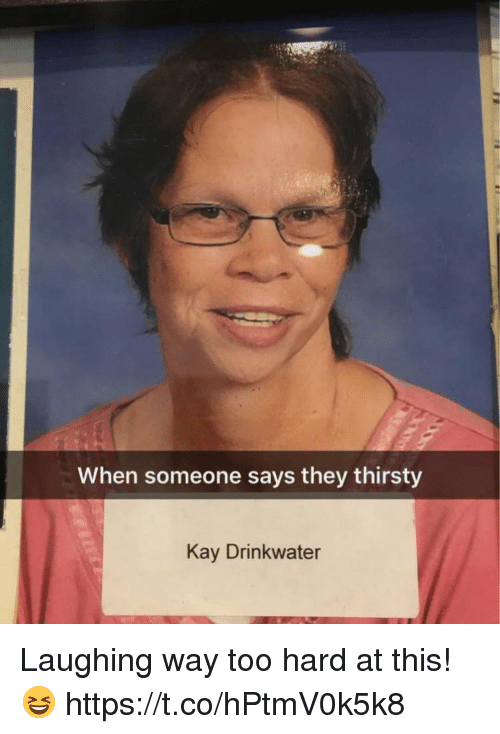 Kaye: When someone says they thirsty  Kay Drinkwater Laughing way too hard at this! 😆 https://t.co/hPtmV0k5k8