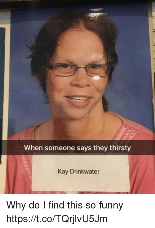 Kaye: When someone says they thirsty  Kay Drinkwater Why do I find this so funny https://t.co/TQrjlvU5Jm