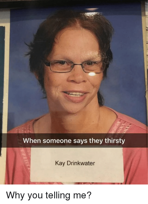 Kaye: When someone says they thirsty  Kay Drinkwater Why you telling me?