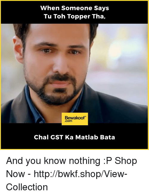 gst: When Someone Says  Tu Toh Topper Tha,  Bewakoof  .com  Chal GST Ka Matlab Bata And you know nothing :P  Shop Now - http://bwkf.shop/View-Collection