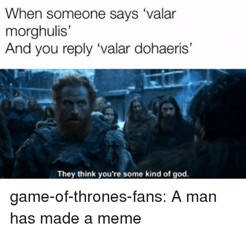 Game of Thrones, God, and Meme: When someone says 'valar  morghulis'  And you reply 'valar dohaeris'  They think you're some kind of god game-of-thrones-fans:  A man has made a meme