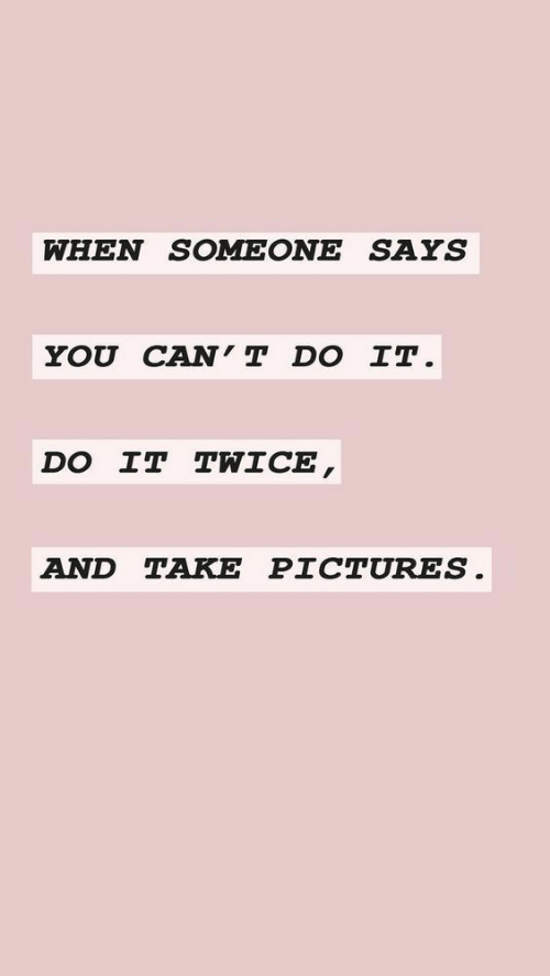 Pictures, Can, and You: WHEN SOMEONE SAYS  YOU CAN T DO IT  DO IT TWICE  AND TAKE PICTURES