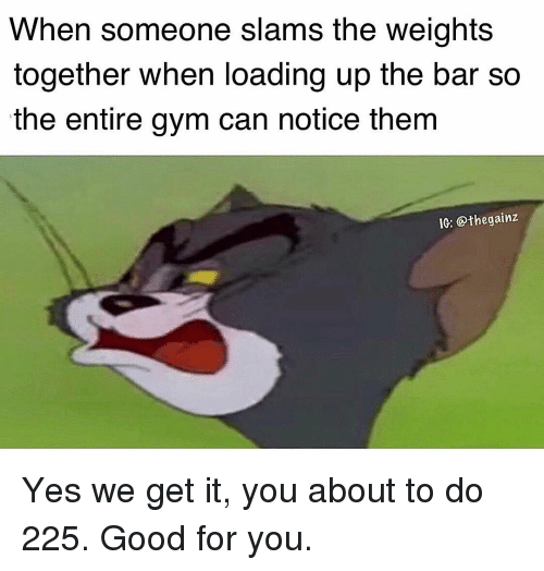 Good for You, Gym, and Memes: When someone slams the weights  together when loading up the bar so  the entire gym can notice them  IC: @thegainz Yes we get it, you about to do 225. Good for you.