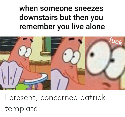 concerned: when someone sneezes  downstairs but then you  remember you live alone  fuck I present, concerned patrick template