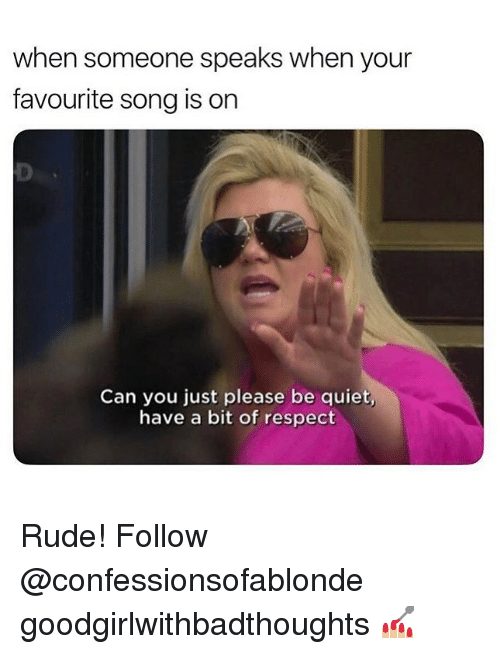 Memes, Respect, and Rude: when someone speaks when your  favourite song is on  Can you just please be quiet  have a bit of respect Rude! Follow @confessionsofablonde goodgirlwithbadthoughts 💅🏼
